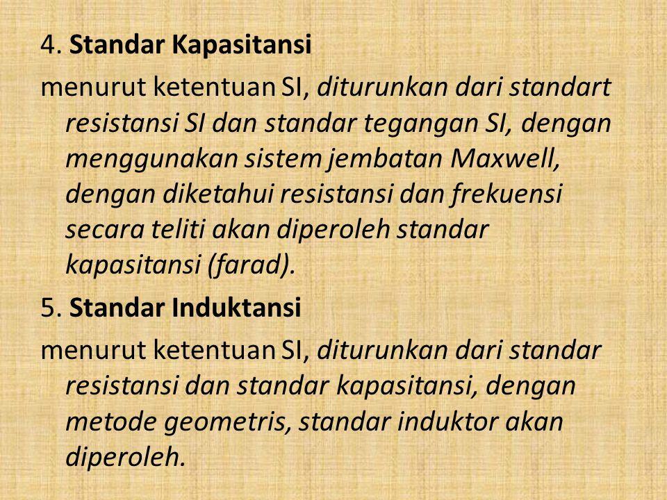 4. Standar Kapasitansi menurut ketentuan SI, diturunkan dari standart resistansi SI dan standar tegangan SI, dengan menggunakan sistem jembatan Maxwel