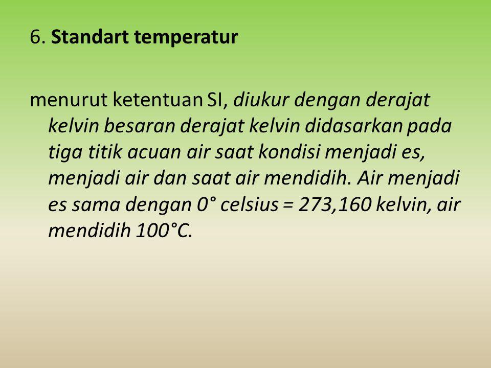 6. Standart temperatur menurut ketentuan SI, diukur dengan derajat kelvin besaran derajat kelvin didasarkan pada tiga titik acuan air saat kondisi men