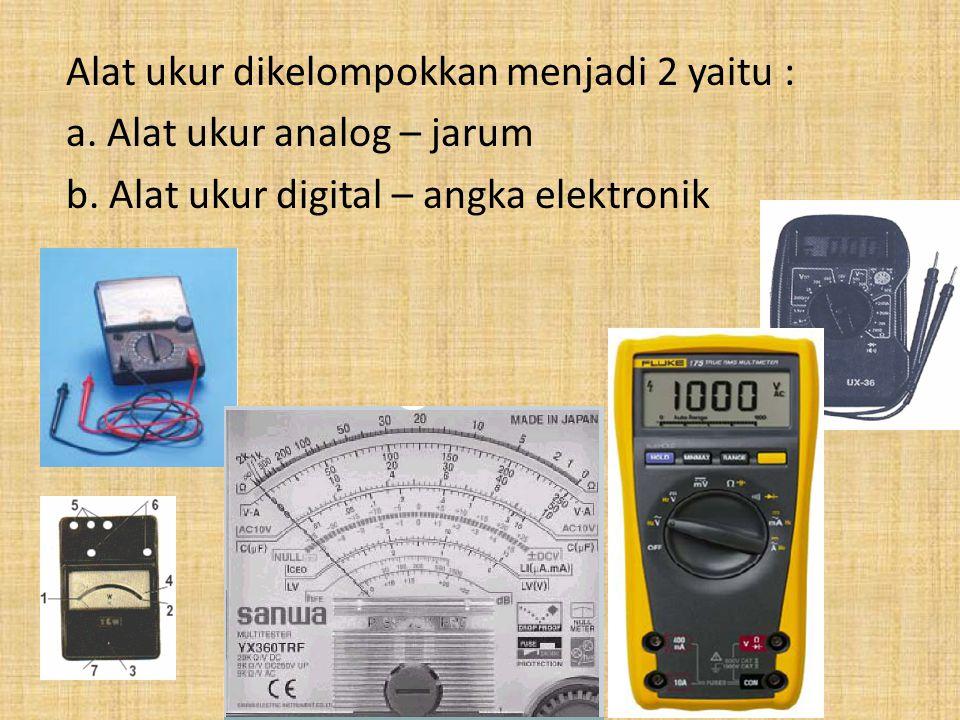 Alat ukur dikelompokkan menjadi 2 yaitu : a. Alat ukur analog – jarum b. Alat ukur digital – angka elektronik