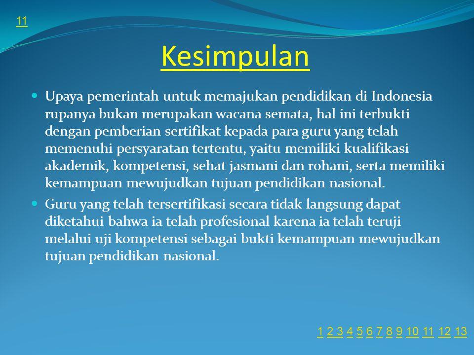 Kesimpulan Upaya pemerintah untuk memajukan pendidikan di Indonesia rupanya bukan merupakan wacana semata, hal ini terbukti dengan pemberian sertifikat kepada para guru yang telah memenuhi persyaratan tertentu, yaitu memiliki kualifikasi akademik, kompetensi, sehat jasmani dan rohani, serta memiliki kemampuan mewujudkan tujuan pendidikan nasional.