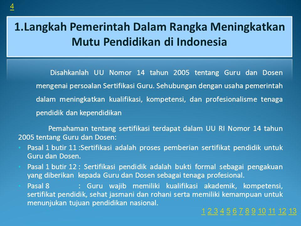 1.Langkah Pemerintah Dalam Rangka Meningkatkan Mutu Pendidikan di Indonesia Disahkanlah UU Nomor 14 tahun 2005 tentang Guru dan Dosen mengenai persoalan Sertifikasi Guru.