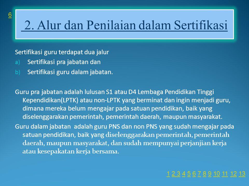 2. Alur dan Penilaian dalam Sertifikasi Sertifikasi guru terdapat dua jalur a) Sertifikasi pra jabatan dan b) Sertifikasi guru dalam jabatan. Guru pra