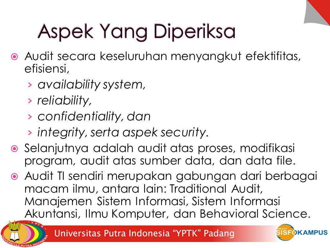  Audit secara keseluruhan menyangkut efektifitas, efisiensi, › availability system, › reliability, › confidentiality, dan › integrity, serta aspek security.