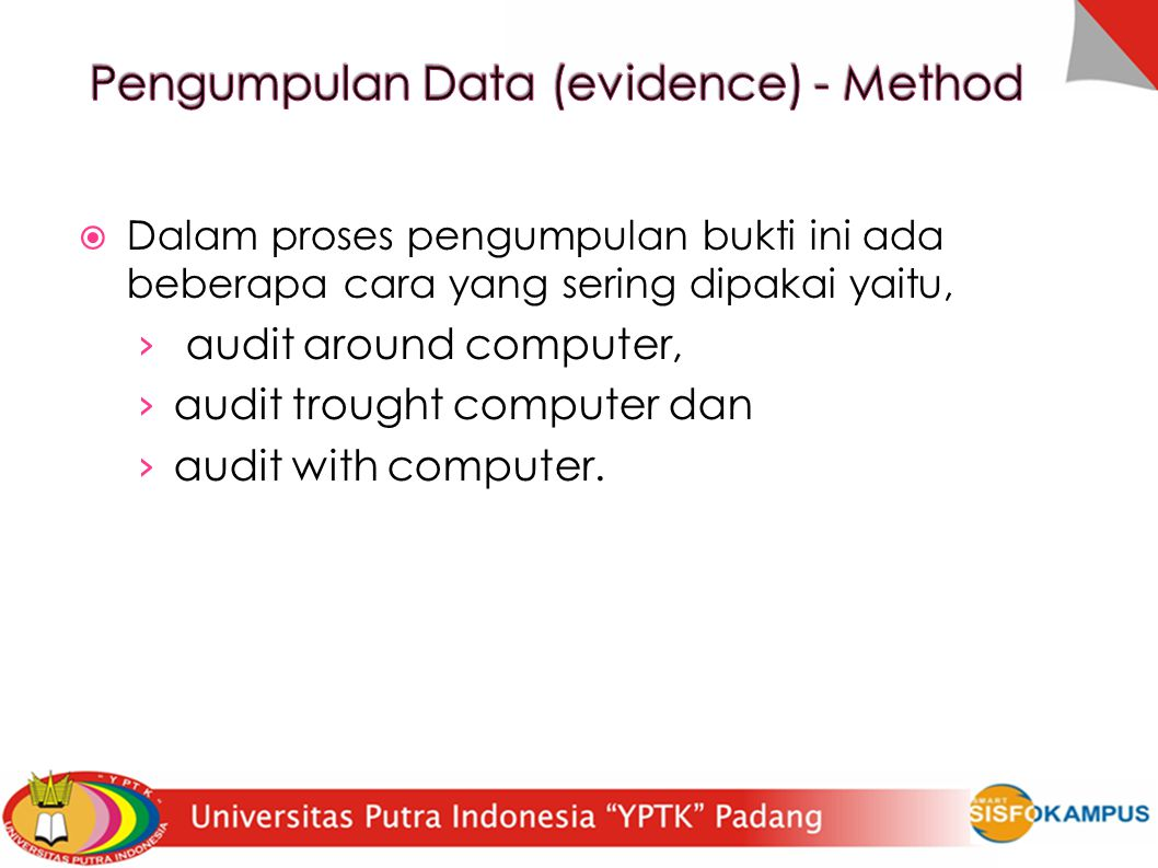  Dalam proses pengumpulan bukti ini ada beberapa cara yang sering dipakai yaitu, › audit around computer, › audit trought computer dan › audit with computer.