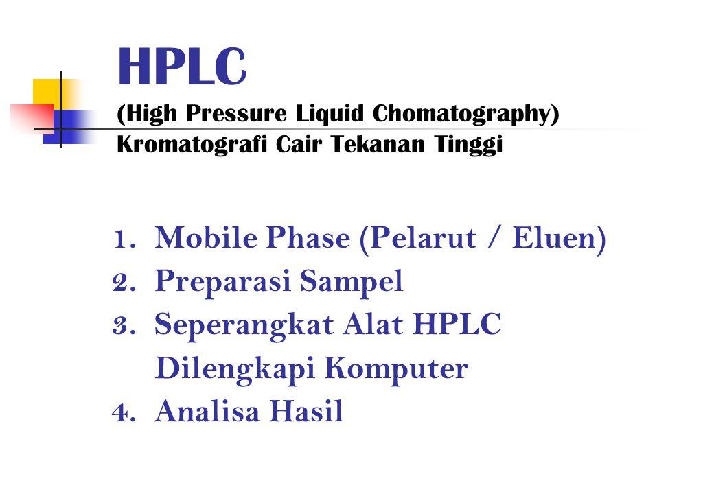 HPLC (High Pressure Liquid Chomatography) Kromatografi Cair Tekanan Tinggi 1. Mobile Phase (Pelarut / Eluen) 2. Preparasi Sampel 3. Seperangkat Alat H