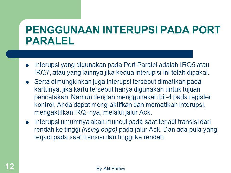 By. Atit Pertiwi 12 PENGGUNAAN INTERUPSI PADA PORT PARALEL Interupsi yang digunakan pada Port Paralel adalah IRQ5 atau IRQ7, atau yang lainnya jika ke