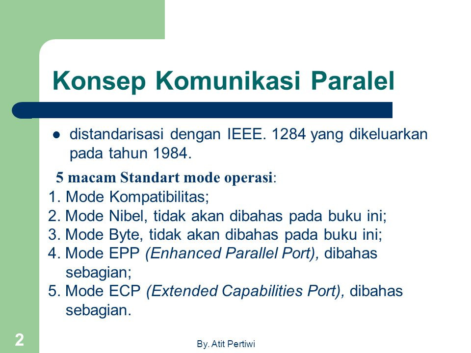 By. Atit Pertiwi 2 Konsep Komunikasi Paralel distandarisasi dengan IEEE. 1284 yang dikeluarkan pada tahun 1984. 5 macam Standart mode operasi: 1.Mode