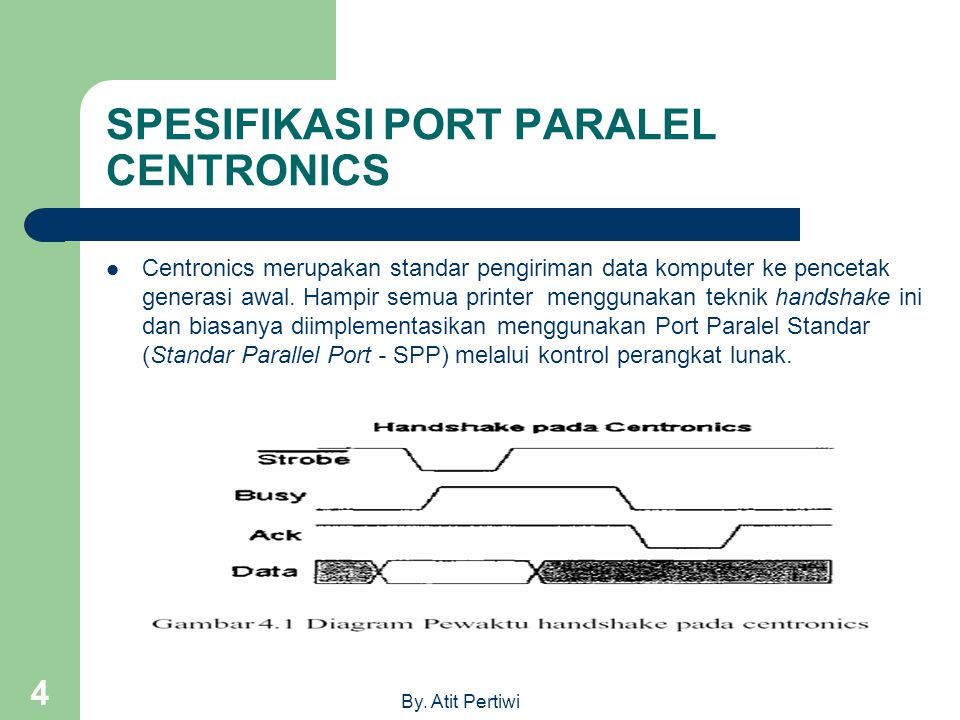 By. Atit Pertiwi 4 SPESIFIKASI PORT PARALEL CENTRONICS Centronics merupakan standar pengiriman data komputer ke pencetak generasi awal. Hampir semua p