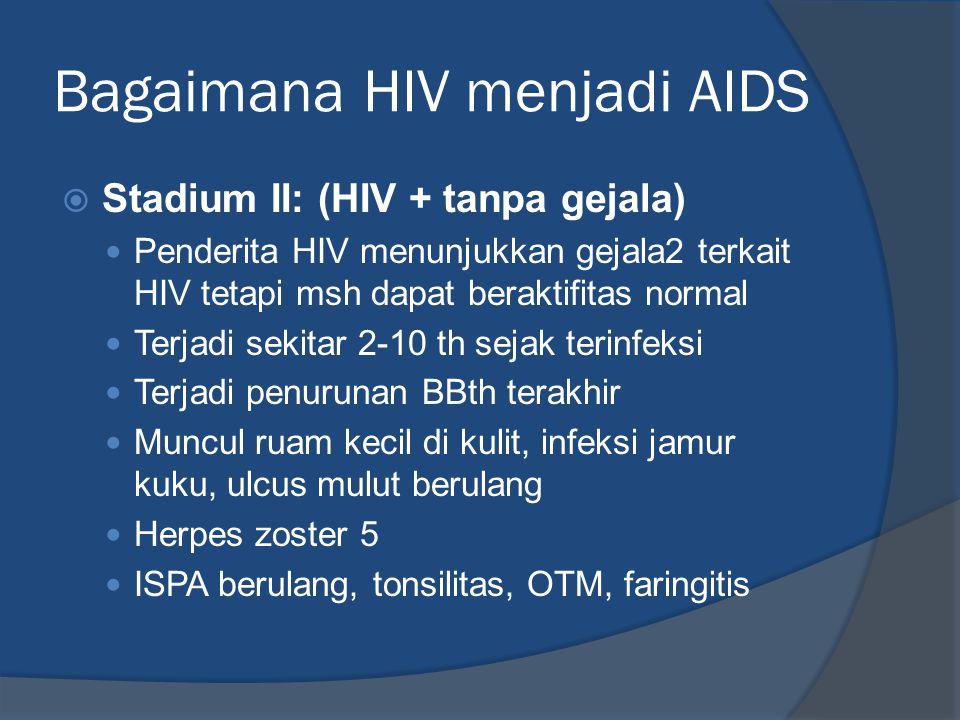 Bagaimana HIV menjadi AIDS  Stadium II: (HIV + tanpa gejala) Penderita HIV menunjukkan gejala2 terkait HIV tetapi msh dapat beraktifitas normal Terja