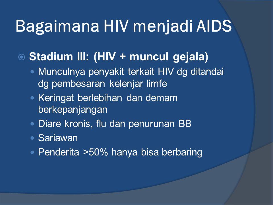 Bagaimana HIV menjadi AIDS  Stadium III: (HIV + muncul gejala) Munculnya penyakit terkait HIV dg ditandai dg pembesaran kelenjar limfe Keringat berle
