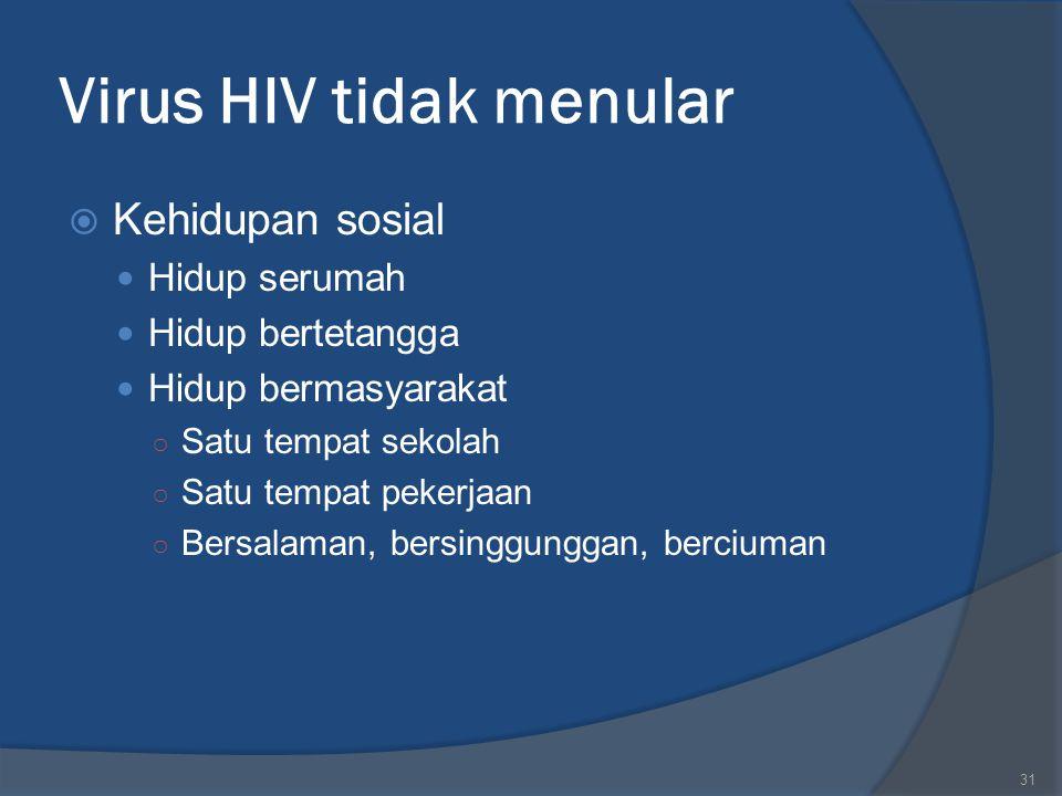 31 Virus HIV tidak menular  Kehidupan sosial Hidup serumah Hidup bertetangga Hidup bermasyarakat ○ Satu tempat sekolah ○ Satu tempat pekerjaan ○ Bers
