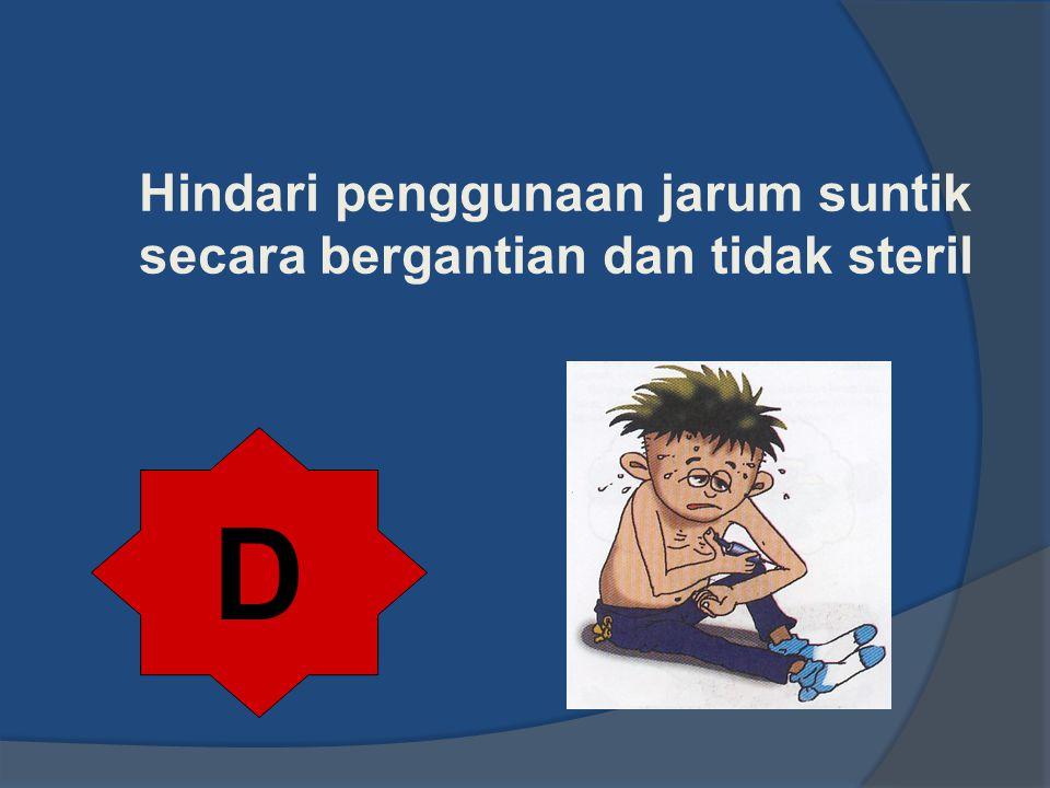 Hindari penggunaan jarum suntik secara bergantian dan tidak steril D