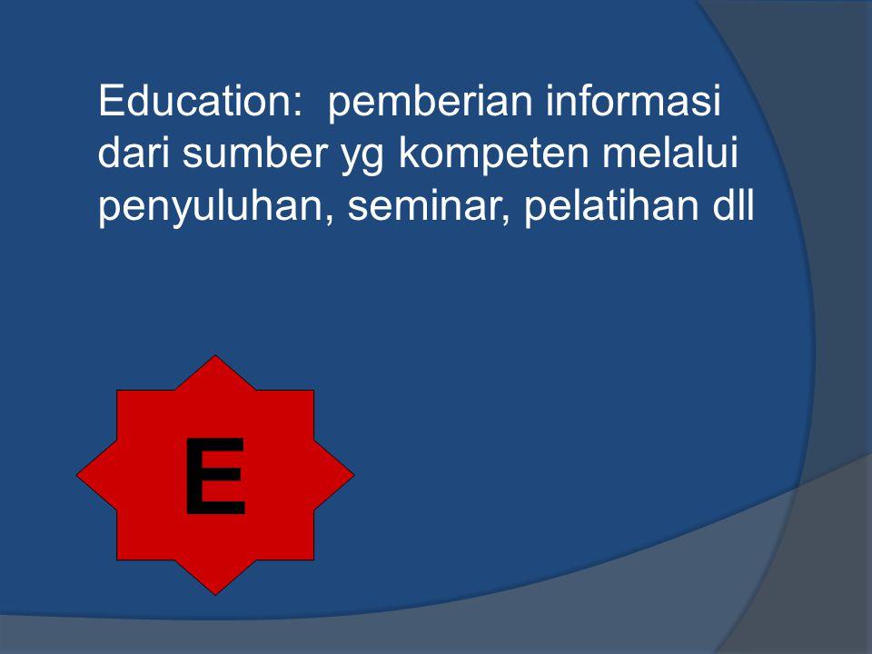 Education: pemberian informasi dari sumber yg kompeten melalui penyuluhan, seminar, pelatihan dll E