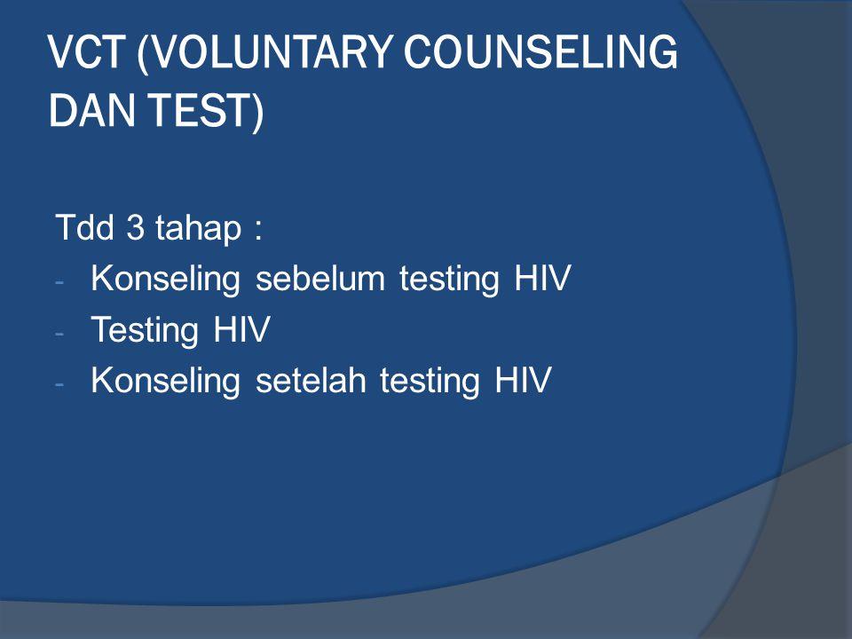 VCT (VOLUNTARY COUNSELING DAN TEST) Tdd 3 tahap : - Konseling sebelum testing HIV - Testing HIV - Konseling setelah testing HIV