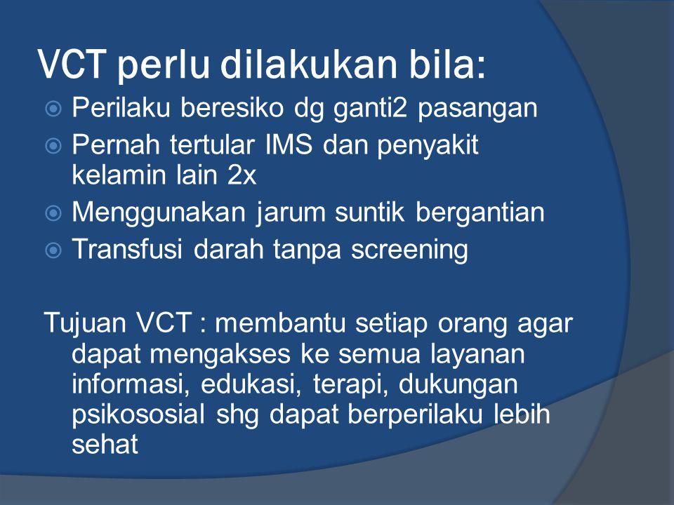 VCT perlu dilakukan bila:  Perilaku beresiko dg ganti2 pasangan  Pernah tertular IMS dan penyakit kelamin lain 2x  Menggunakan jarum suntik bergant
