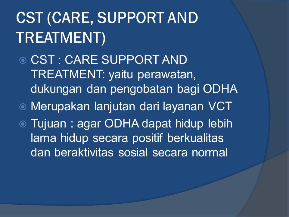 CST (CARE, SUPPORT AND TREATMENT)  CST : CARE SUPPORT AND TREATMENT: yaitu perawatan, dukungan dan pengobatan bagi ODHA  Merupakan lanjutan dari lay