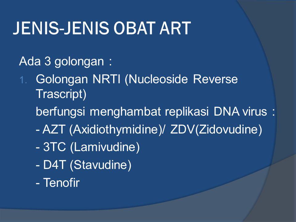 JENIS-JENIS OBAT ART Ada 3 golongan : 1. Golongan NRTI (Nucleoside Reverse Trascript) berfungsi menghambat replikasi DNA virus : - AZT (Axidiothymidin