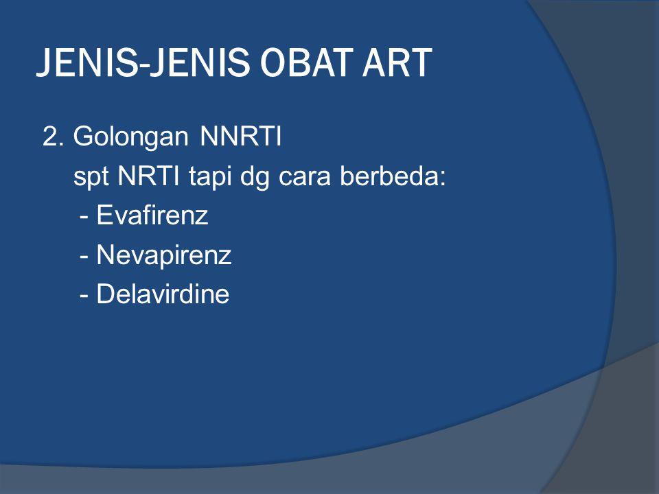 JENIS-JENIS OBAT ART 2. Golongan NNRTI spt NRTI tapi dg cara berbeda: - Evafirenz - Nevapirenz - Delavirdine