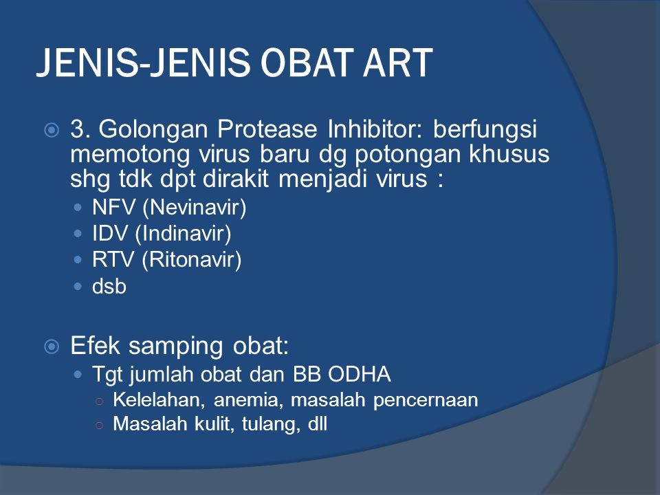 JENIS-JENIS OBAT ART  3. Golongan Protease Inhibitor: berfungsi memotong virus baru dg potongan khusus shg tdk dpt dirakit menjadi virus : NFV (Nevin
