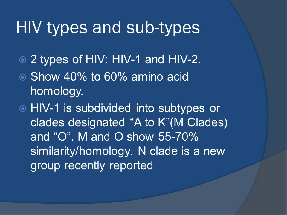 HIV types and sub-types  2 types of HIV: HIV-1 and HIV-2.  Show 40% to 60% amino acid homology.  HIV-1 is subdivided into subtypes or clades design