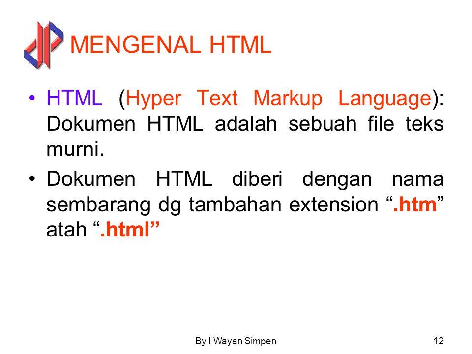 By I Wayan Simpen12 MENGENAL HTML HTML (Hyper Text Markup Language): Dokumen HTML adalah sebuah file teks murni. Dokumen HTML diberi dengan nama semba