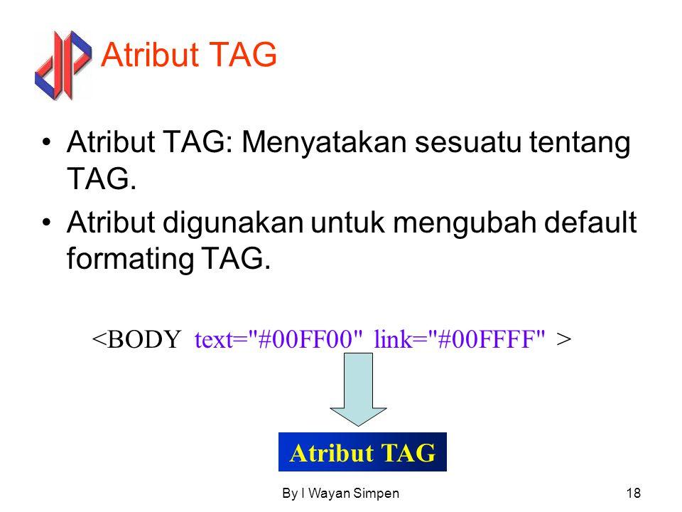 By I Wayan Simpen18 Atribut TAG Atribut TAG: Menyatakan sesuatu tentang TAG. Atribut digunakan untuk mengubah default formating TAG. Atribut TAG