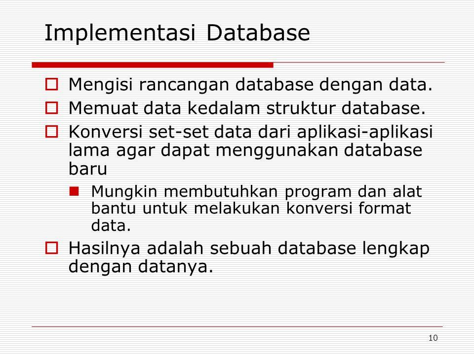 10 Implementasi Database  Mengisi rancangan database dengan data.  Memuat data kedalam struktur database.  Konversi set-set data dari aplikasi-apli