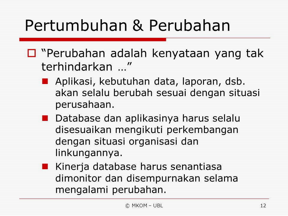 """© MKOM – UBL12 Pertumbuhan & Perubahan  """"Perubahan adalah kenyataan yang tak terhindarkan …"""" Aplikasi, kebutuhan data, laporan, dsb. akan selalu beru"""