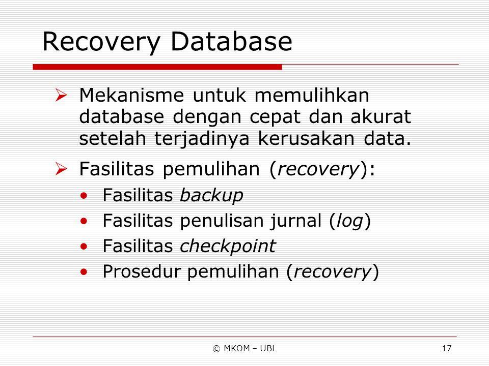 © MKOM – UBL17 Recovery Database  Mekanisme untuk memulihkan database dengan cepat dan akurat setelah terjadinya kerusakan data.  Fasilitas pemuliha