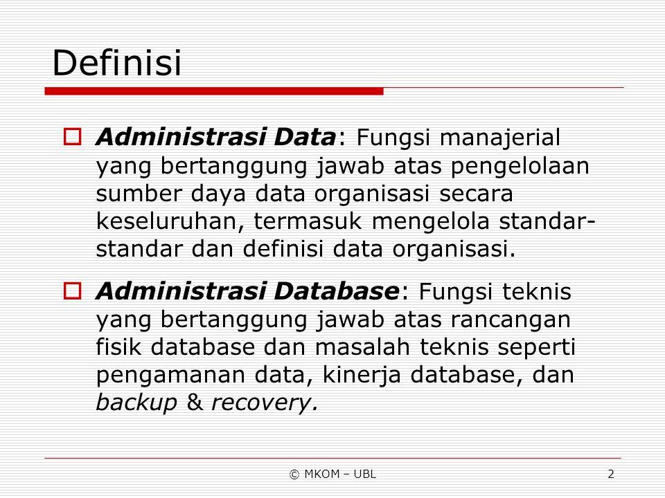 © MKOM – UBL3 Fungsi Administrator Data  Menentukan/merumuskan kebijakan masalah data, prosedur-prosedur pengelolaan dan penggunaan data, serta standar-standar.