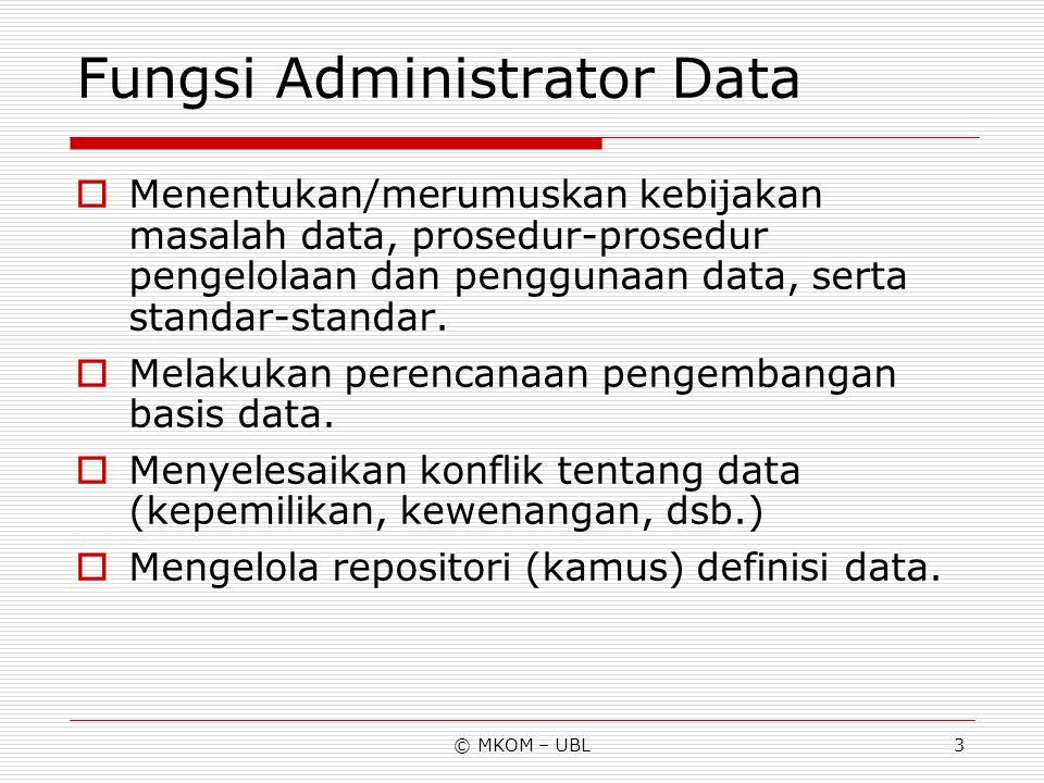 © MKOM – UBL3 Fungsi Administrator Data  Menentukan/merumuskan kebijakan masalah data, prosedur-prosedur pengelolaan dan penggunaan data, serta stand