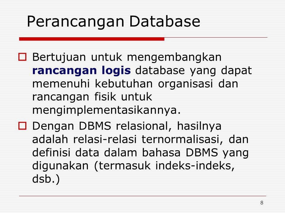 8 Perancangan Database  Bertujuan untuk mengembangkan rancangan logis database yang dapat memenuhi kebutuhan organisasi dan rancangan fisik untuk men