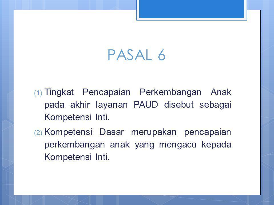 PASAL 6 (1) Tingkat Pencapaian Perkembangan Anak pada akhir layanan PAUD disebut sebagai Kompetensi Inti.