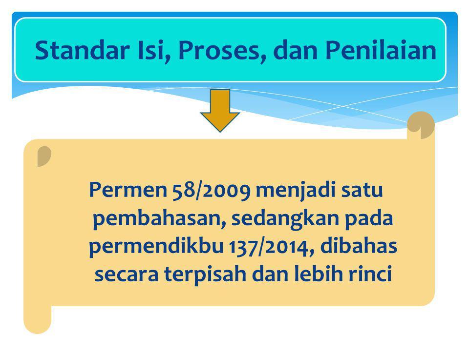Standar Isi, Proses, dan Penilaian Permen 58/2009 menjadi satu pembahasan, sedangkan pada permendikbu 137/2014, dibahas secara terpisah dan lebih rinci