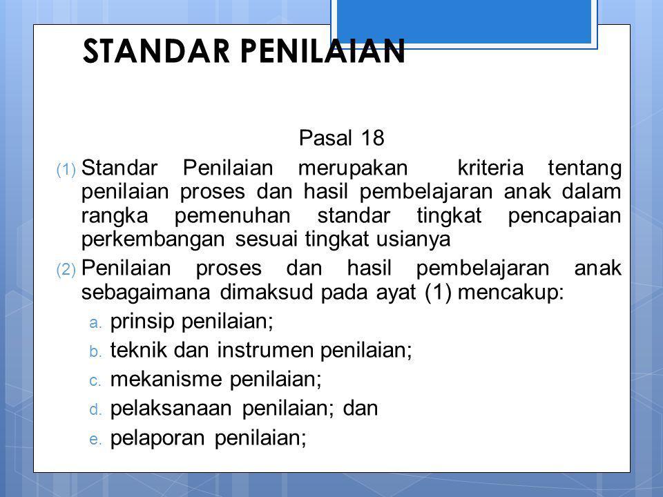 STANDAR PENILAIAN Pasal 18 (1) Standar Penilaian merupakan kriteria tentang penilaian proses dan hasil pembelajaran anak dalam rangka pemenuhan standar tingkat pencapaian perkembangan sesuai tingkat usianya (2) Penilaian proses dan hasil pembelajaran anak sebagaimana dimaksud pada ayat (1) mencakup: a.