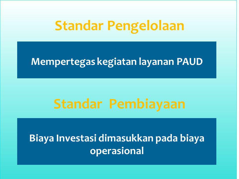 Standar Pengelolaan Mempertegas kegiatan layanan PAUD Standar Pembiayaan Biaya Investasi dimasukkan pada biaya operasional