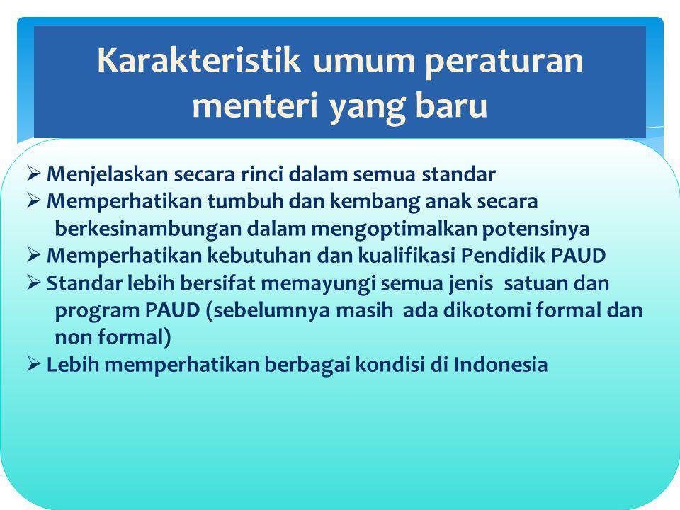 Karakteristik umum peraturan menteri yang baru  Menjelaskan secara rinci dalam semua standar  Memperhatikan tumbuh dan kembang anak secara berkesinambungan dalam mengoptimalkan potensinya  Memperhatikan kebutuhan dan kualifikasi Pendidik PAUD  Standar lebih bersifat memayungi semua jenis satuan dan program PAUD (sebelumnya masih ada dikotomi formal dan non formal)  Lebih memperhatikan berbagai kondisi di Indonesia