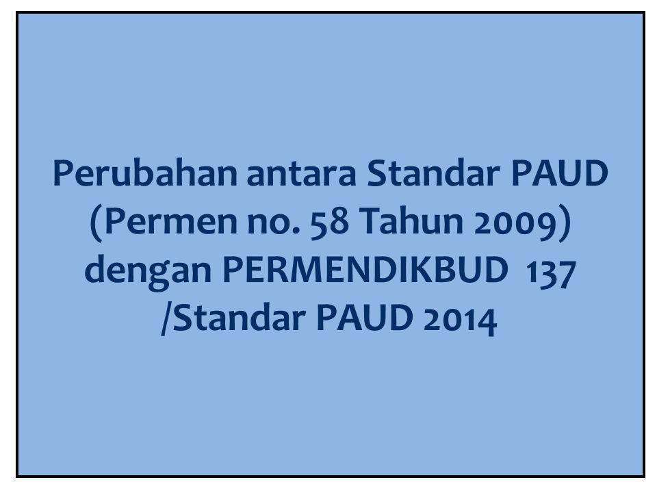 Perubahan antara Standar PAUD (Permen no. 58 Tahun 2009) dengan PERMENDIKBUD 137 /Standar PAUD 2014