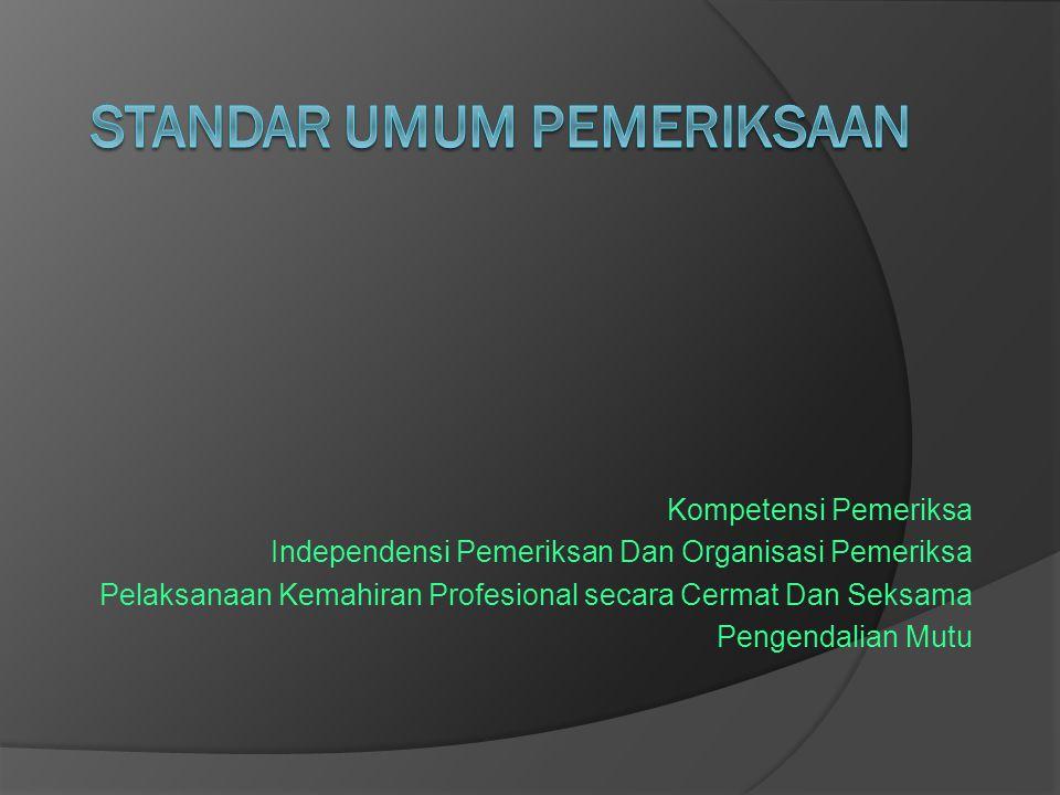 Kompetensi Pemeriksa Independensi Pemeriksan Dan Organisasi Pemeriksa Pelaksanaan Kemahiran Profesional secara Cermat Dan Seksama Pengendalian Mutu