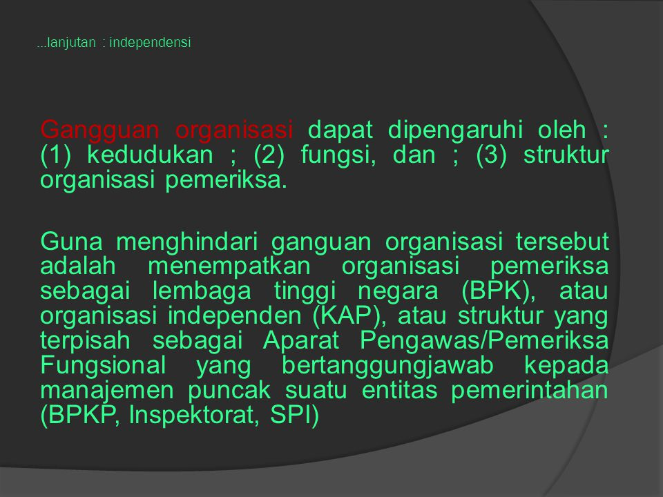 ...lanjutan : independensi Gangguan organisasi dapat dipengaruhi oleh : (1) kedudukan ; (2) fungsi, dan ; (3) struktur organisasi pemeriksa. Guna meng
