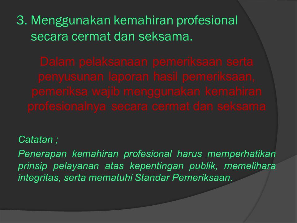 3. Menggunakan kemahiran profesional secara cermat dan seksama. Dalam pelaksanaan pemeriksaan serta penyusunan laporan hasil pemeriksaan, pemeriksa wa