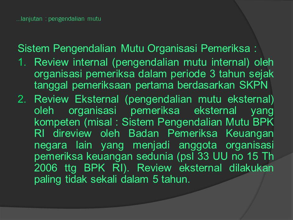 ...lanjutan : pengendalian mutu Sistem Pengendalian Mutu Organisasi Pemeriksa : 1.Review internal (pengendalian mutu internal) oleh organisasi pemeriksa dalam periode 3 tahun sejak tanggal pemeriksaan pertama berdasarkan SKPN 2.Review Eksternal (pengendalian mutu eksternal) oleh organisasi pemeriksa eksternal yang kompeten (misal : Sistem Pengendalian Mutu BPK RI direview oleh Badan Pemeriksa Keuangan negara lain yang menjadi anggota organisasi pemeriksa keuangan sedunia (psl 33 UU no 15 Th 2006 ttg BPK RI).