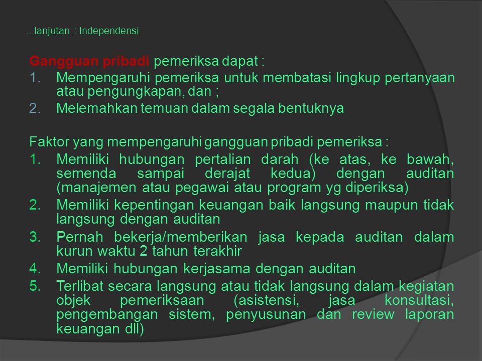 ...lanjutan : Independensi Gangguan pribadi pemeriksa dapat : 1.Mempengaruhi pemeriksa untuk membatasi lingkup pertanyaan atau pengungkapan, dan ; 2.M