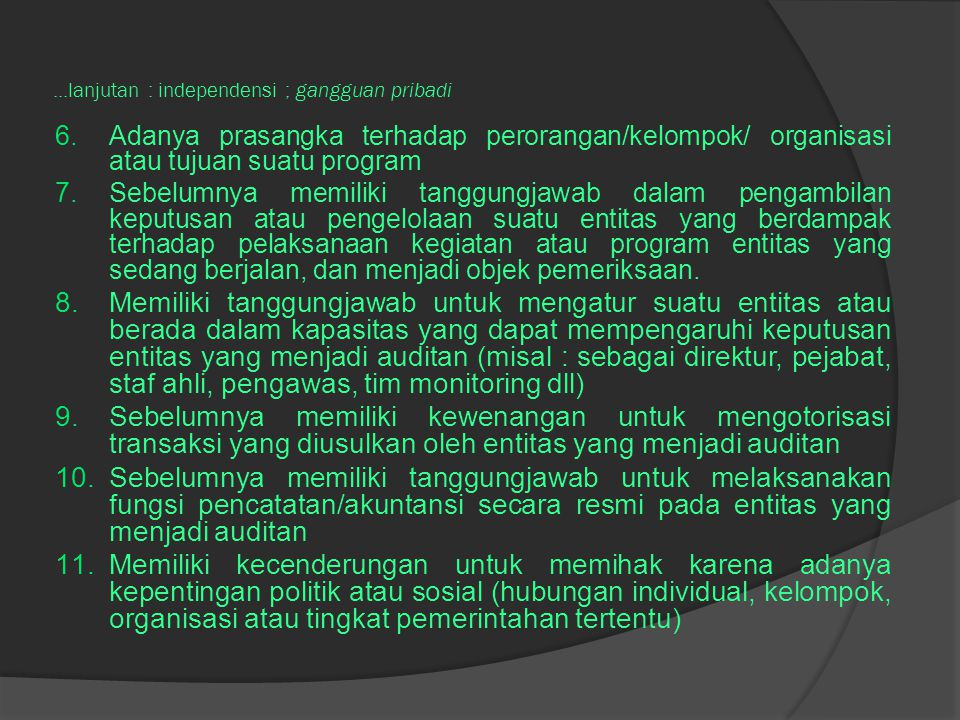 ...lanjutan : independensi ; gangguan pribadi 6.Adanya prasangka terhadap perorangan/kelompok/ organisasi atau tujuan suatu program 7.Sebelumnya memiliki tanggungjawab dalam pengambilan keputusan atau pengelolaan suatu entitas yang berdampak terhadap pelaksanaan kegiatan atau program entitas yang sedang berjalan, dan menjadi objek pemeriksaan.