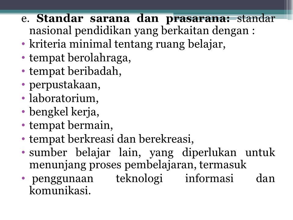 e. Standar sarana dan prasarana: standar nasional pendidikan yang berkaitan dengan : kriteria minimal tentang ruang belajar, tempat berolahraga, tempa