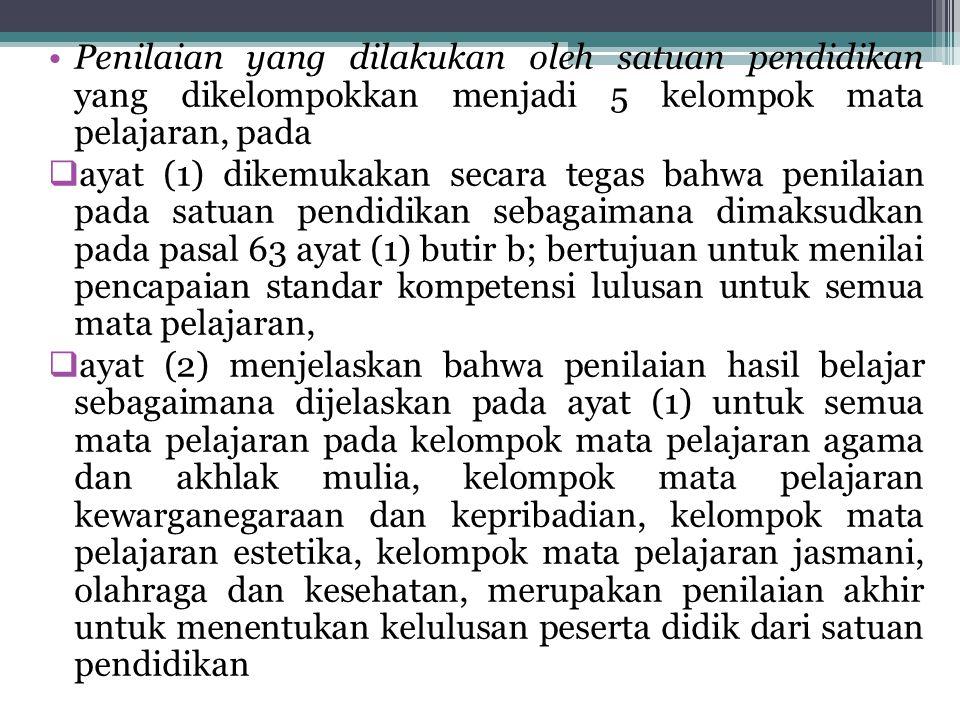Penilaian yang dilakukan oleh satuan pendidikan yang dikelompokkan menjadi 5 kelompok mata pelajaran, pada  ayat (1) dikemukakan secara tegas bahwa p