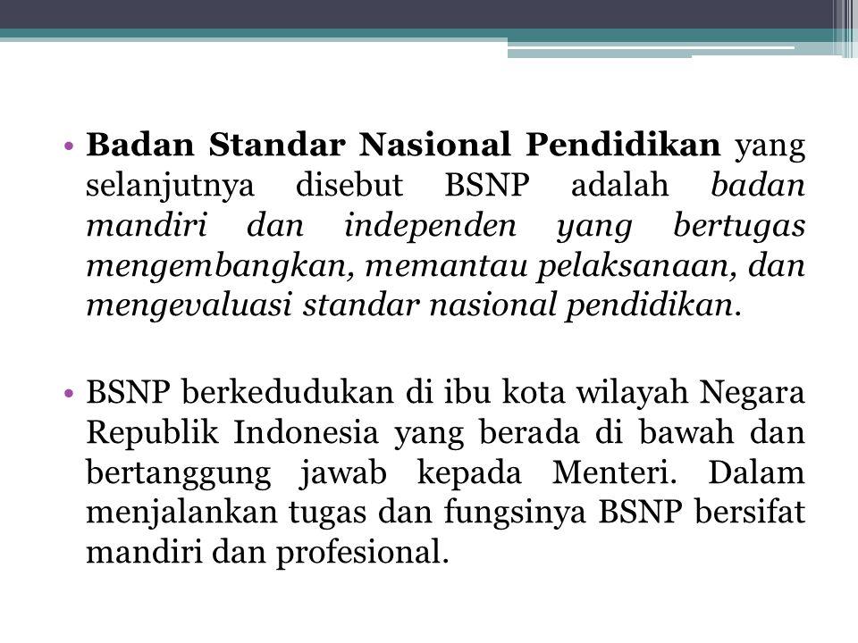 Badan Standar Nasional Pendidikan yang selanjutnya disebut BSNP adalah badan mandiri dan independen yang bertugas mengembangkan, memantau pelaksanaan,