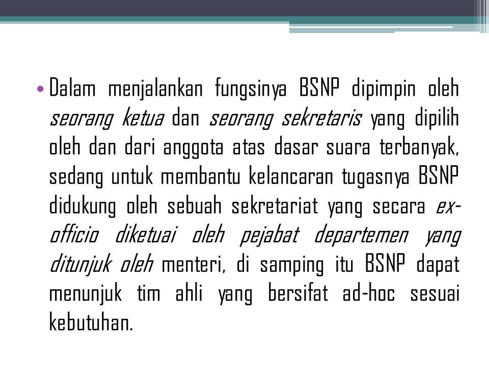 Dalam menjalankan fungsinya BSNP dipimpin oleh seorang ketua dan seorang sekretaris yang dipilih oleh dan dari anggota atas dasar suara terbanyak, sed