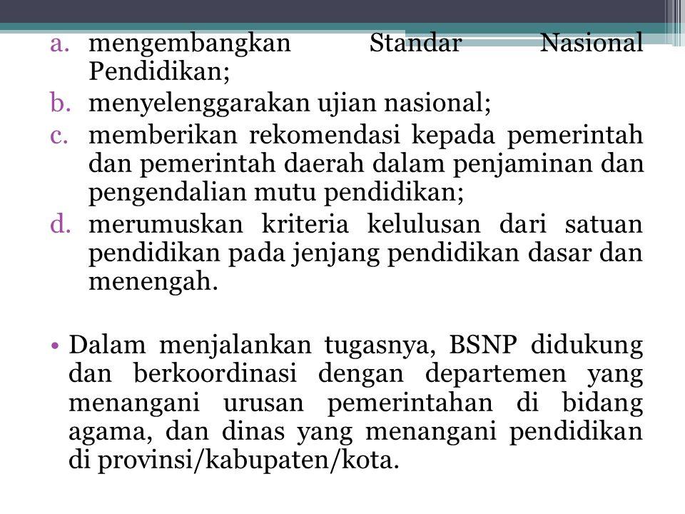 a.mengembangkan Standar Nasional Pendidikan; b.menyelenggarakan ujian nasional; c.memberikan rekomendasi kepada pemerintah dan pemerintah daerah dalam