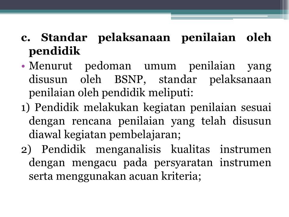 c. Standar pelaksanaan penilaian oleh pendidik Menurut pedoman umum penilaian yang disusun oleh BSNP, standar pelaksanaan penilaian oleh pendidik meli